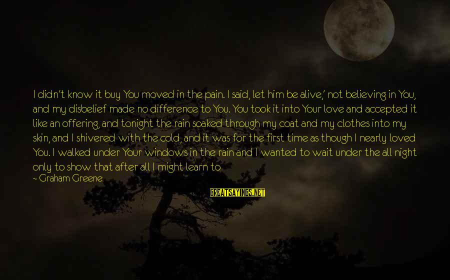 House Of Night Love Sayings By Graham Greene: I didn't know it buy You moved in the pain. I said, let him be