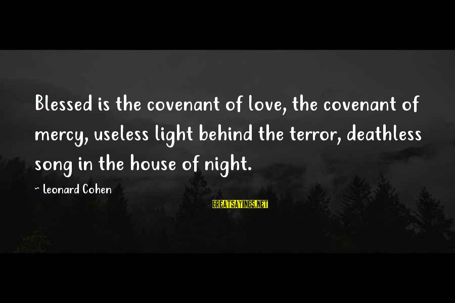 House Of Night Love Sayings By Leonard Cohen: Blessed is the covenant of love, the covenant of mercy, useless light behind the terror,