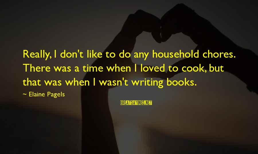 Household Chores Sayings By Elaine Pagels: Really, I don't like to do any household chores. There was a time when I