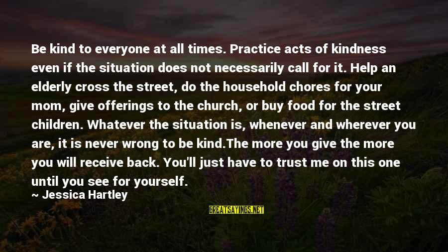 Household Chores Sayings By Jessica Hartley: Be kind to everyone at all times. Practice acts of kindness even if the situation