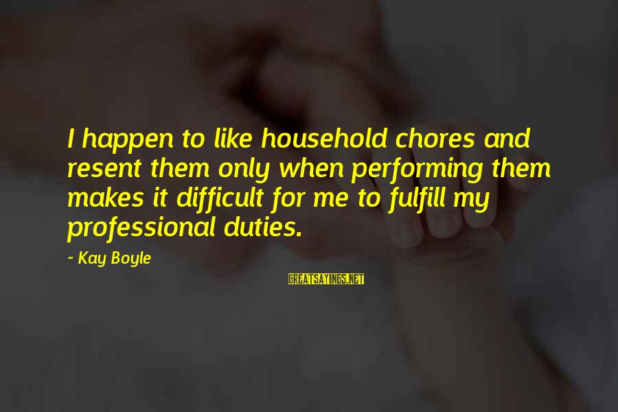 Household Chores Sayings By Kay Boyle: I happen to like household chores and resent them only when performing them makes it