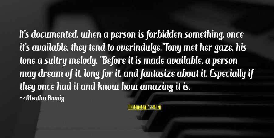 """How Amazing A Person Is Sayings By Aleatha Romig: It's documented, when a person is forbidden something, once it's available, they tend to overindulge.""""Tony"""