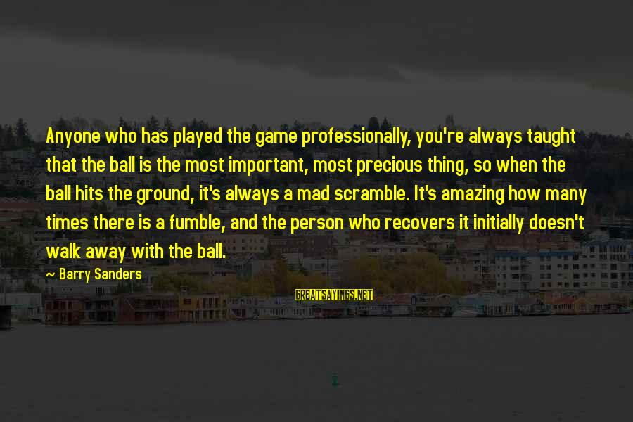 How Amazing A Person Is Sayings By Barry Sanders: Anyone who has played the game professionally, you're always taught that the ball is the
