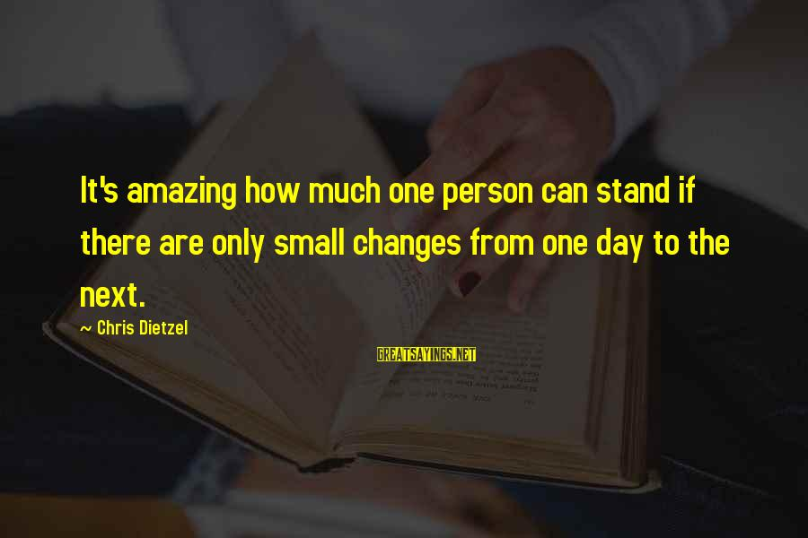 How Amazing A Person Is Sayings By Chris Dietzel: It's amazing how much one person can stand if there are only small changes from