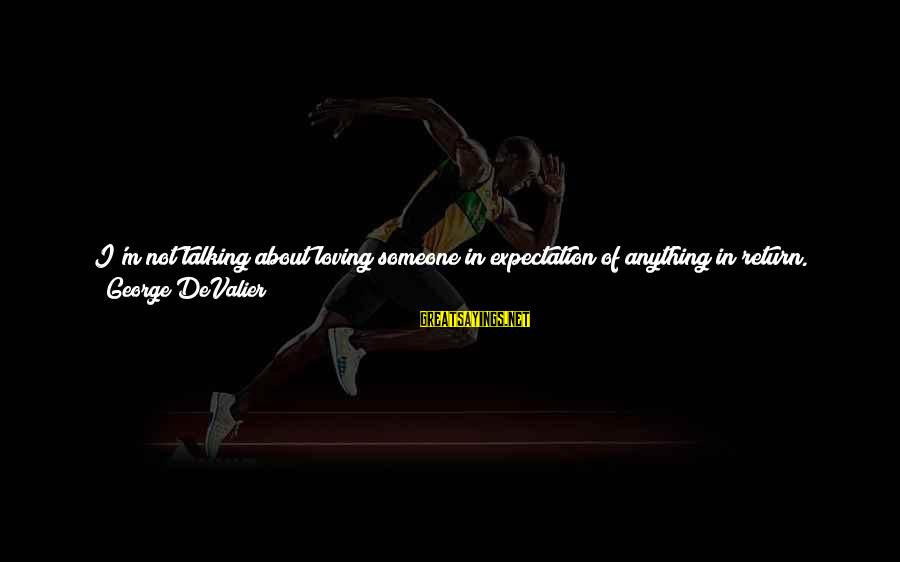 How Amazing A Person Is Sayings By George DeValier: I'm not talking about loving someone in expectation of anything in return. I'm talking about