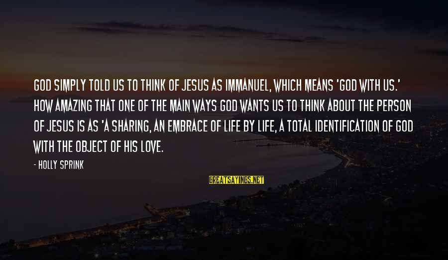 How Amazing A Person Is Sayings By Holly Sprink: God simply told us to think of Jesus as Immanuel, which means 'God with us.'