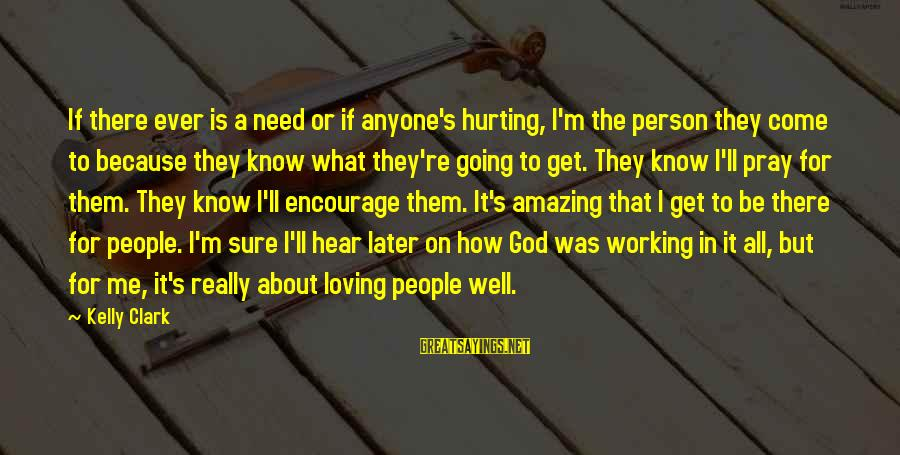 How Amazing A Person Is Sayings By Kelly Clark: If there ever is a need or if anyone's hurting, I'm the person they come