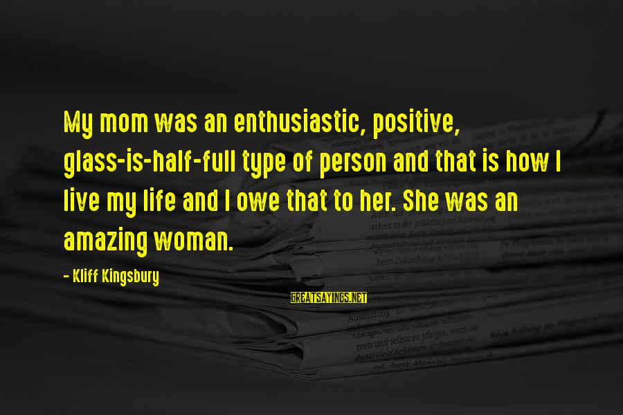 How Amazing A Person Is Sayings By Kliff Kingsbury: My mom was an enthusiastic, positive, glass-is-half-full type of person and that is how I