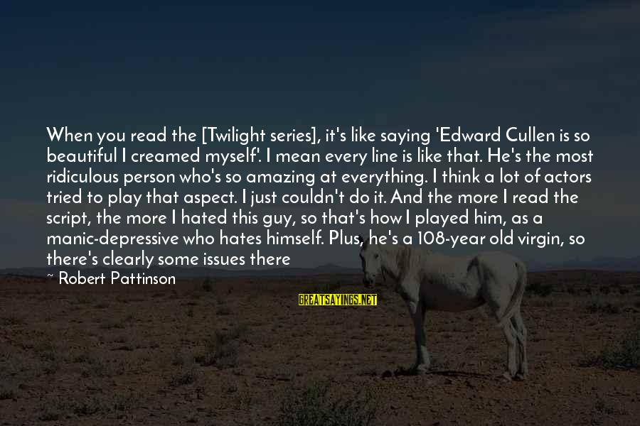How Amazing A Person Is Sayings By Robert Pattinson: When you read the [Twilight series], it's like saying 'Edward Cullen is so beautiful I