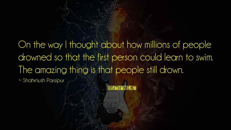 How Amazing A Person Is Sayings By Shahrnush Parsipur: On the way I thought about how millions of people drowned so that the first