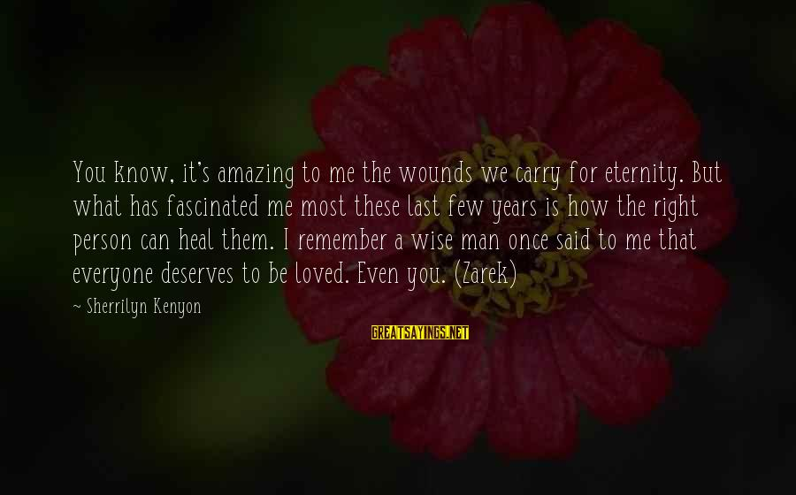 How Amazing A Person Is Sayings By Sherrilyn Kenyon: You know, it's amazing to me the wounds we carry for eternity. But what has