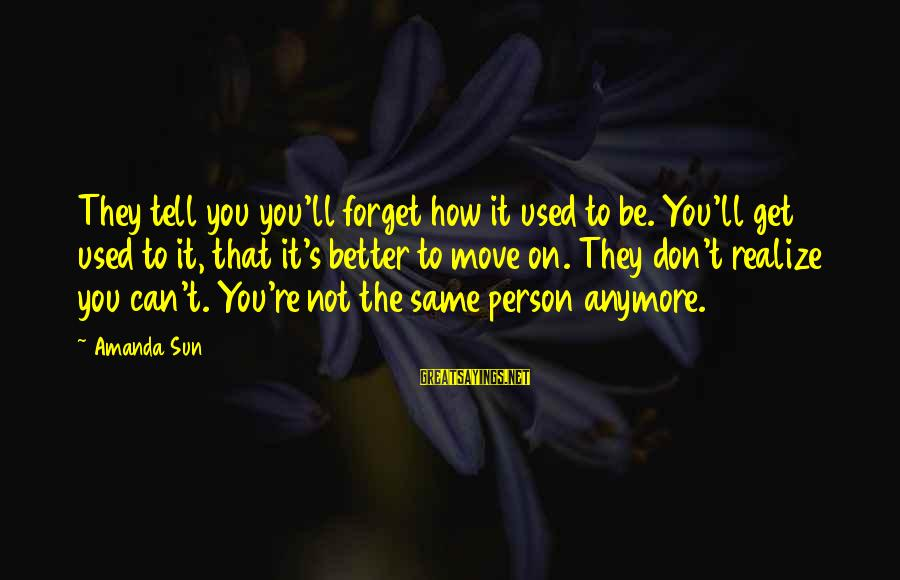 How Can I Be A Better Person Sayings By Amanda Sun: They tell you you'll forget how it used to be. You'll get used to it,