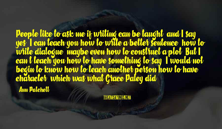 How Can I Be A Better Person Sayings By Ann Patchett: People like to ask me if writing can be taught, and I say yes. I