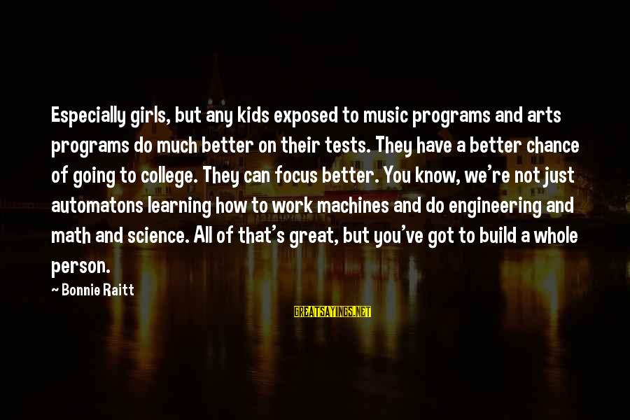 How Can I Be A Better Person Sayings By Bonnie Raitt: Especially girls, but any kids exposed to music programs and arts programs do much better