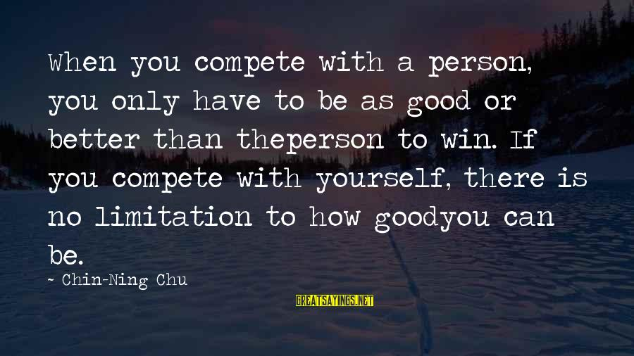 How Can I Be A Better Person Sayings By Chin-Ning Chu: When you compete with a person, you only have to be as good or better