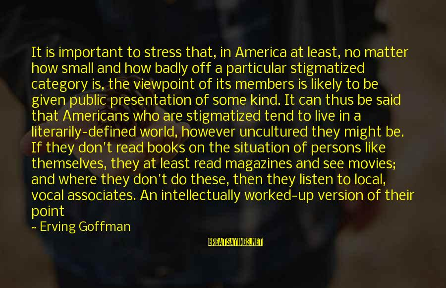How Can I Be A Better Person Sayings By Erving Goffman: It is important to stress that, in America at least, no matter how small and