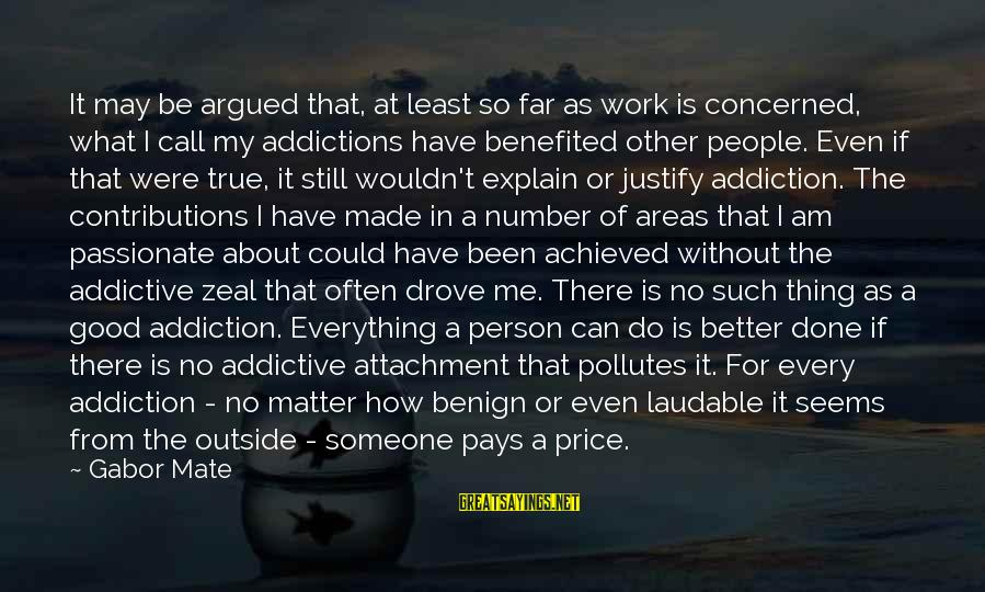 How Can I Be A Better Person Sayings By Gabor Mate: It may be argued that, at least so far as work is concerned, what I