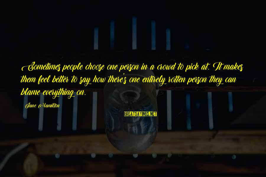 How Can I Be A Better Person Sayings By Jane Hamilton: Sometimes people choose one person in a crowd to pick at. It makes them feel