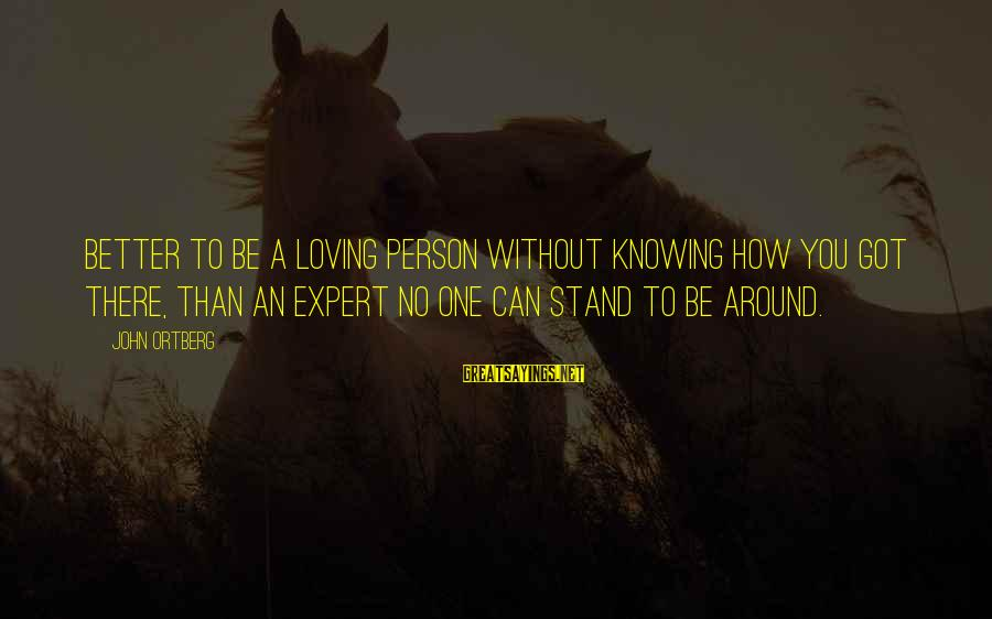 How Can I Be A Better Person Sayings By John Ortberg: Better to be a loving person without knowing how you got there, than an expert