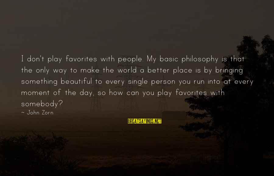 How Can I Be A Better Person Sayings By John Zorn: I don't play favorites with people. My basic philosophy is that the only way to
