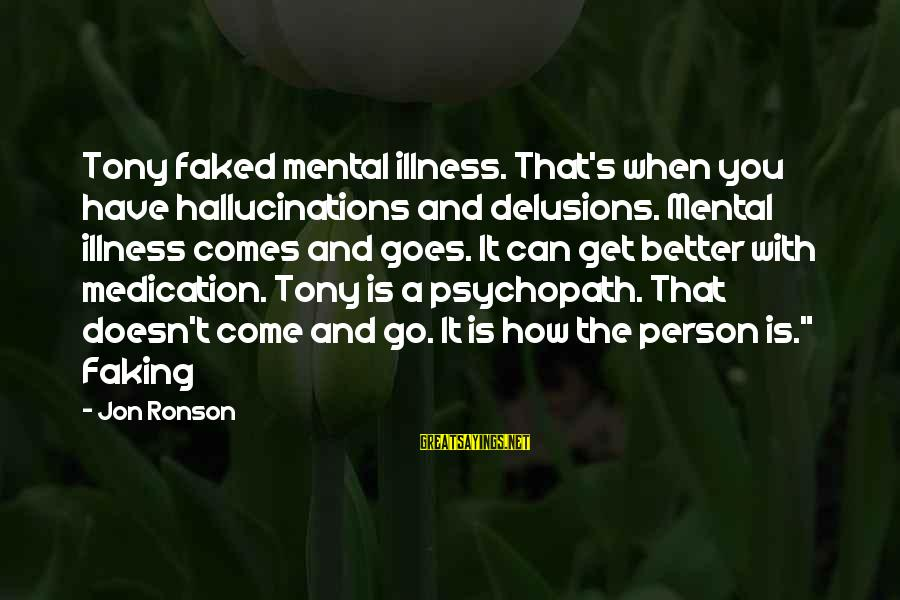 How Can I Be A Better Person Sayings By Jon Ronson: Tony faked mental illness. That's when you have hallucinations and delusions. Mental illness comes and