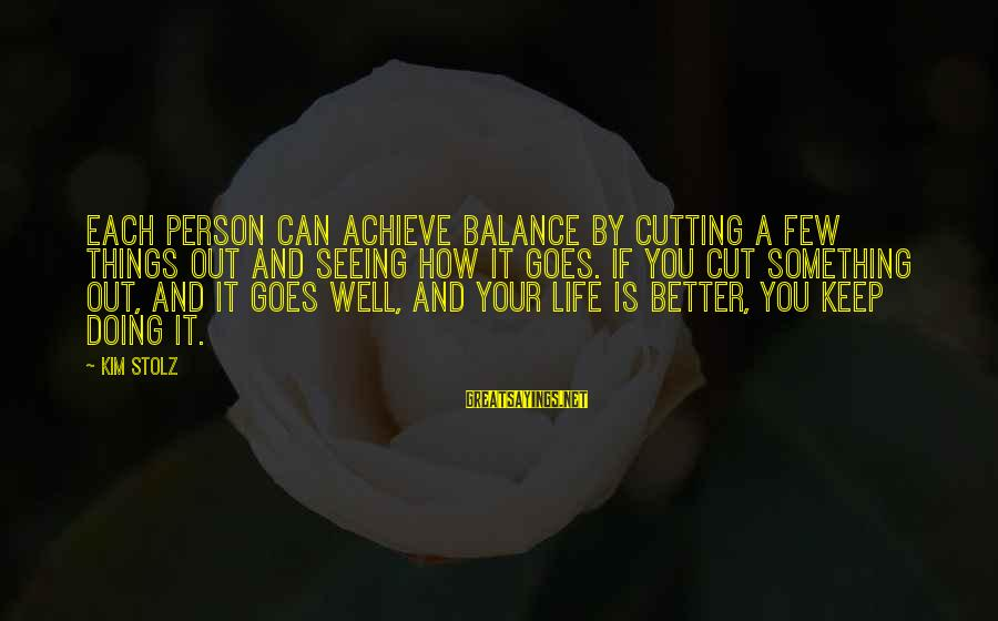 How Can I Be A Better Person Sayings By Kim Stolz: Each person can achieve balance by cutting a few things out and seeing how it