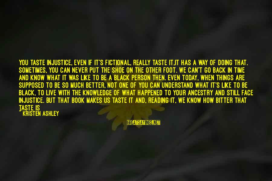 How Can I Be A Better Person Sayings By Kristen Ashley: You taste injustice, even if it's fictional, really taste it,it has a way of doing