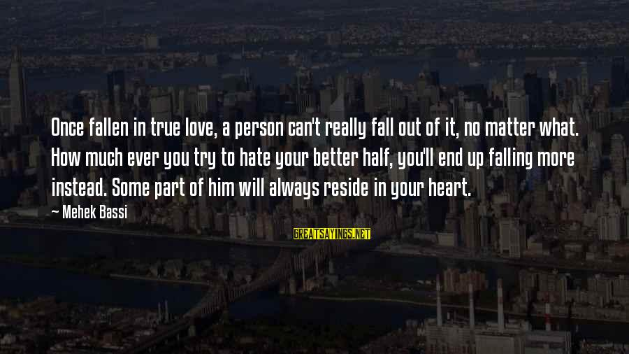 How Can I Be A Better Person Sayings By Mehek Bassi: Once fallen in true love, a person can't really fall out of it, no matter