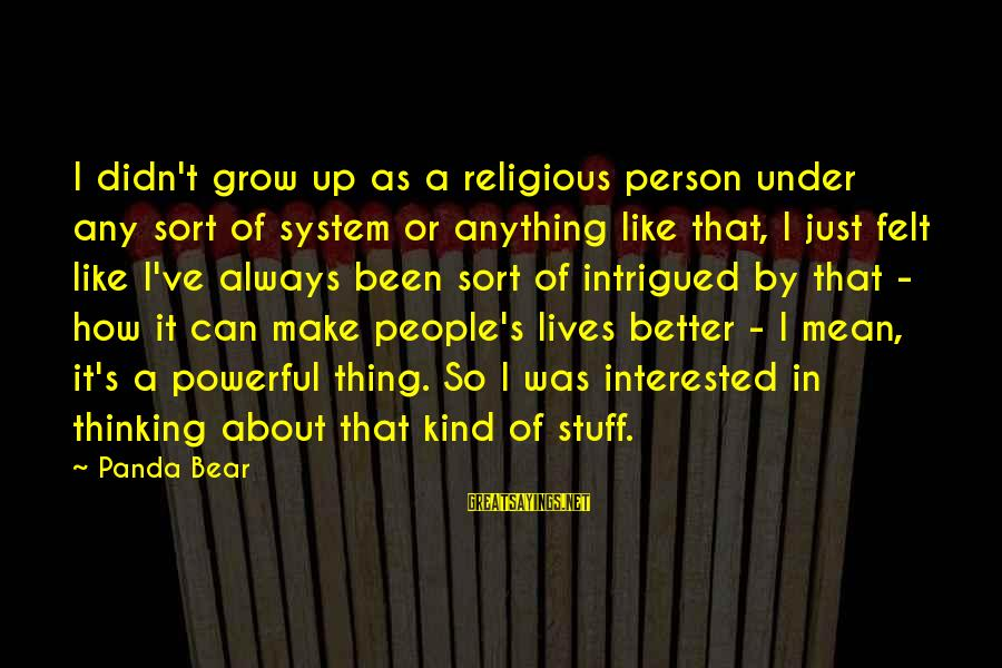 How Can I Be A Better Person Sayings By Panda Bear: I didn't grow up as a religious person under any sort of system or anything