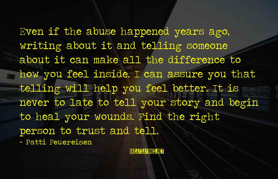 How Can I Be A Better Person Sayings By Patti Feuereisen: Even if the abuse happened years ago, writing about it and telling someone about it