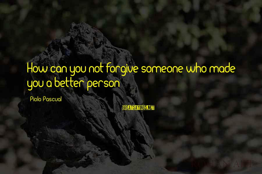 How Can I Be A Better Person Sayings By Piolo Pascual: How can you not forgive someone who made you a better person?
