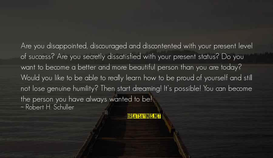 How Can I Be A Better Person Sayings By Robert H. Schuller: Are you disappointed, discouraged and discontented with your present level of success? Are you secretly