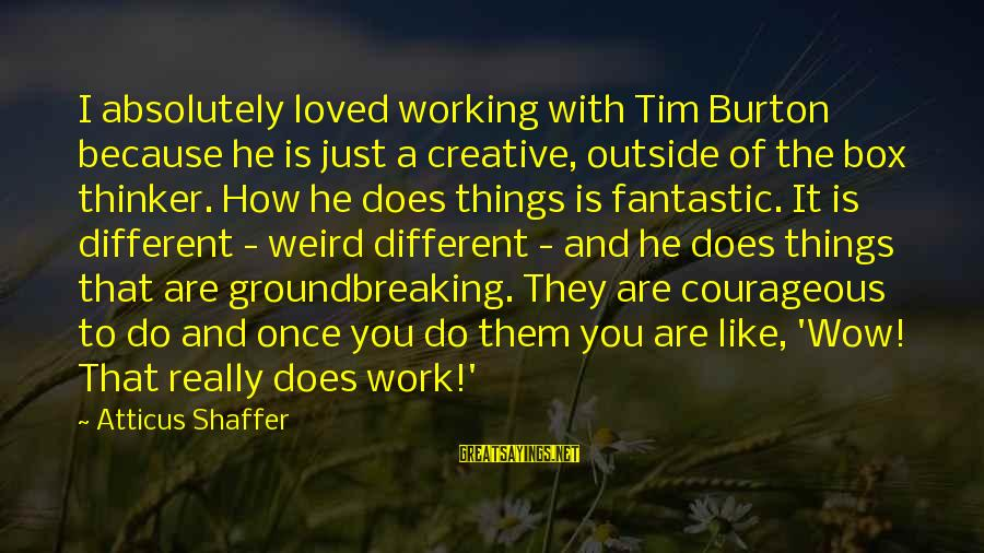How Do You Do Box Sayings By Atticus Shaffer: I absolutely loved working with Tim Burton because he is just a creative, outside of