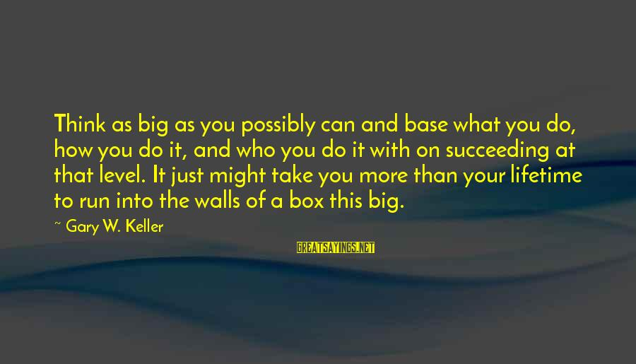How Do You Do Box Sayings By Gary W. Keller: Think as big as you possibly can and base what you do, how you do
