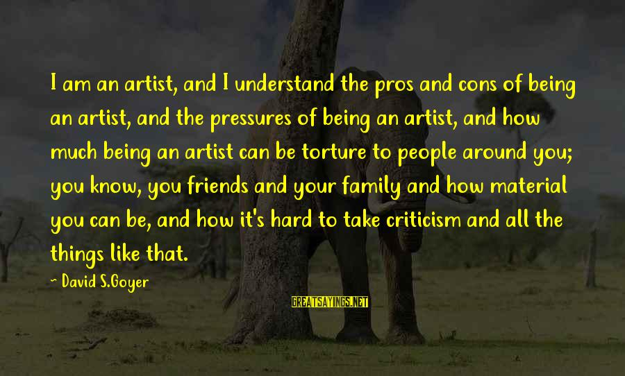 How Friends Are Like Family Sayings By David S.Goyer: I am an artist, and I understand the pros and cons of being an artist,