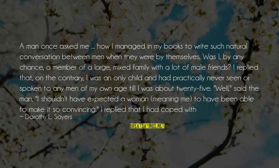 How Friends Are Like Family Sayings By Dorothy L. Sayers: A man once asked me ... how I managed in my books to write such