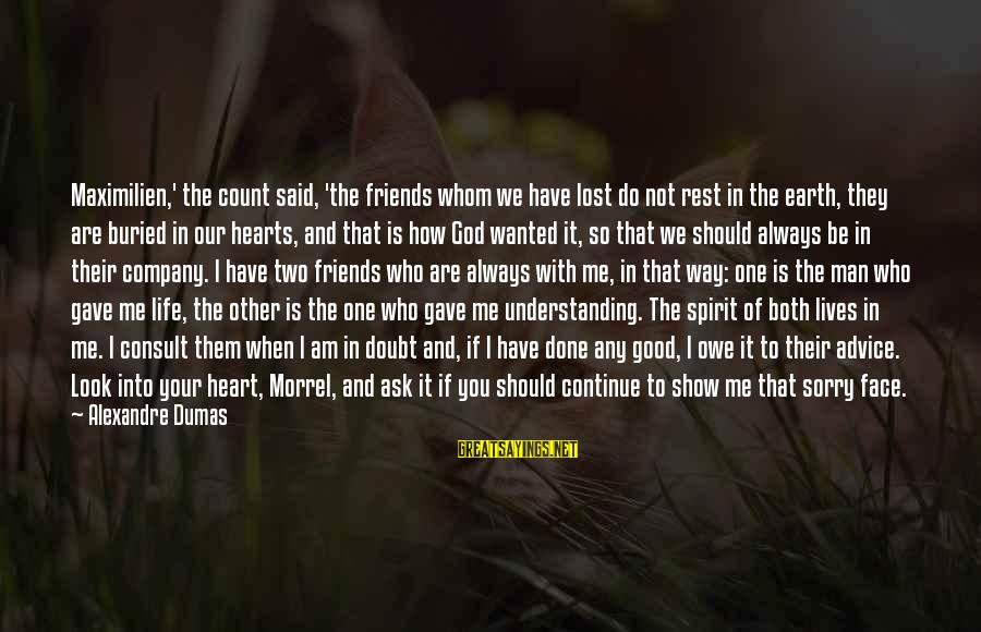 How Friends Should Be Sayings By Alexandre Dumas: Maximilien,' the count said, 'the friends whom we have lost do not rest in the
