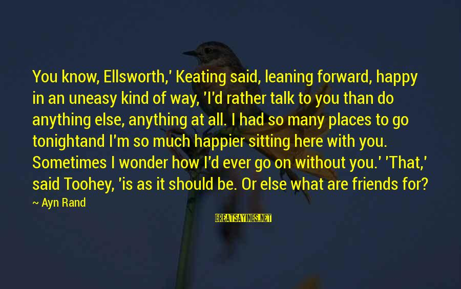 How Friends Should Be Sayings By Ayn Rand: You know, Ellsworth,' Keating said, leaning forward, happy in an uneasy kind of way, 'I'd