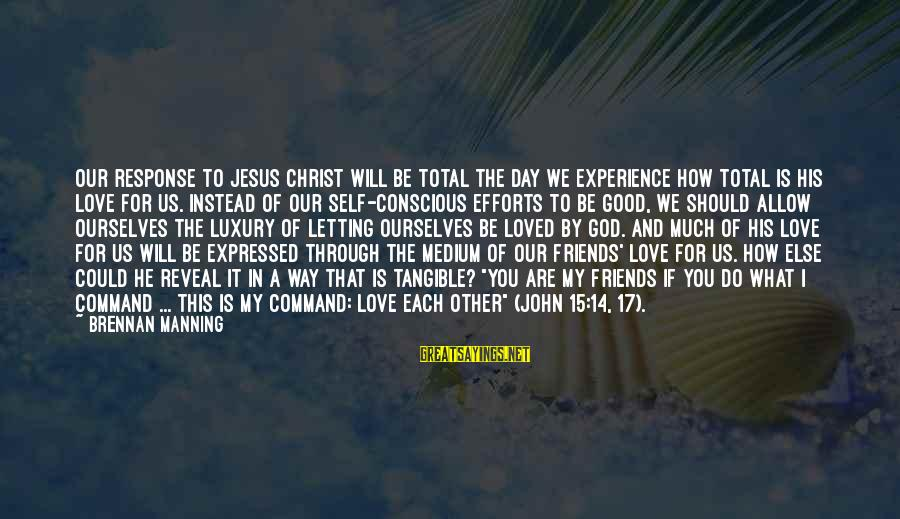 How Friends Should Be Sayings By Brennan Manning: Our response to Jesus Christ will be total the day we experience how total is