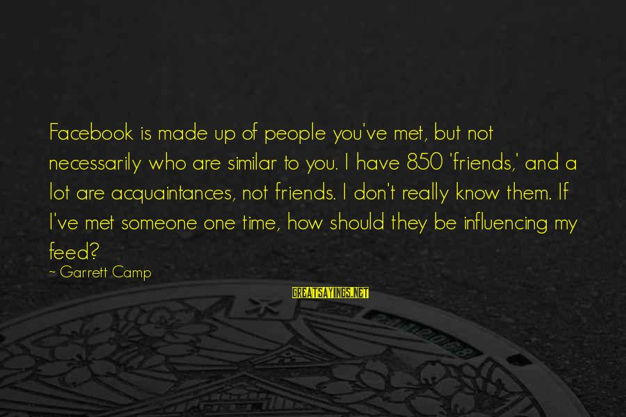 How Friends Should Be Sayings By Garrett Camp: Facebook is made up of people you've met, but not necessarily who are similar to