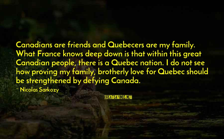 How Friends Should Be Sayings By Nicolas Sarkozy: Canadians are friends and Quebecers are my family. What France knows deep down is that