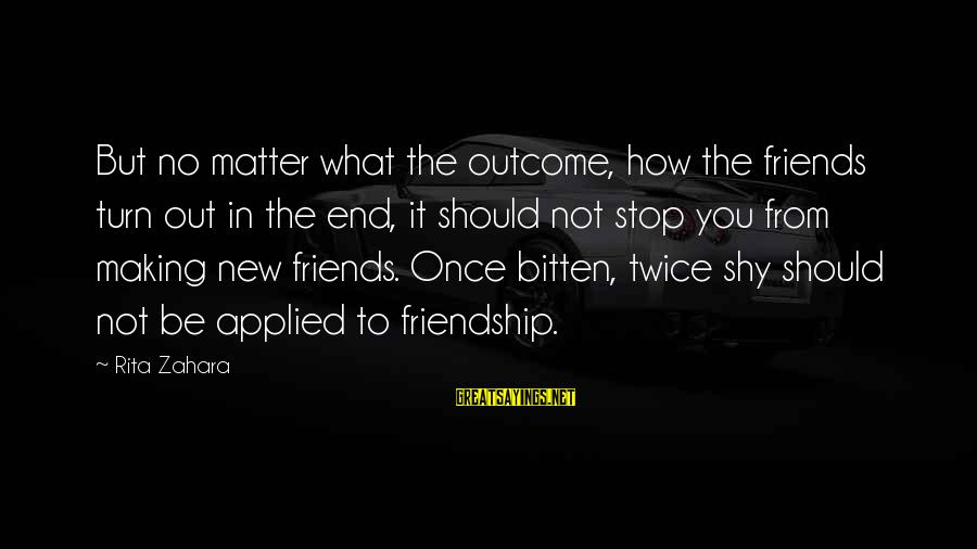 How Friends Should Be Sayings By Rita Zahara: But no matter what the outcome, how the friends turn out in the end, it