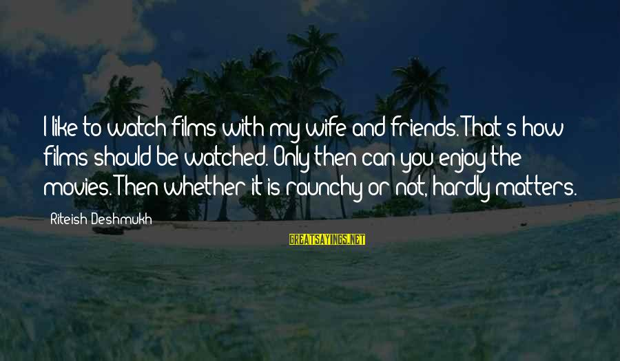 How Friends Should Be Sayings By Riteish Deshmukh: I like to watch films with my wife and friends. That's how films should be