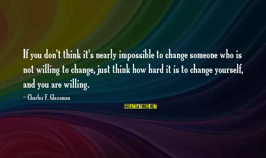 How Hard It Is To Change Sayings By Charles F. Glassman: If you don't think it's nearly impossible to change someone who is not willing to