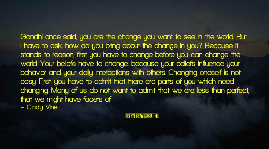 How Hard It Is To Change Sayings By Cindy Vine: Gandhi once said, you are the change you want to see in the world. But