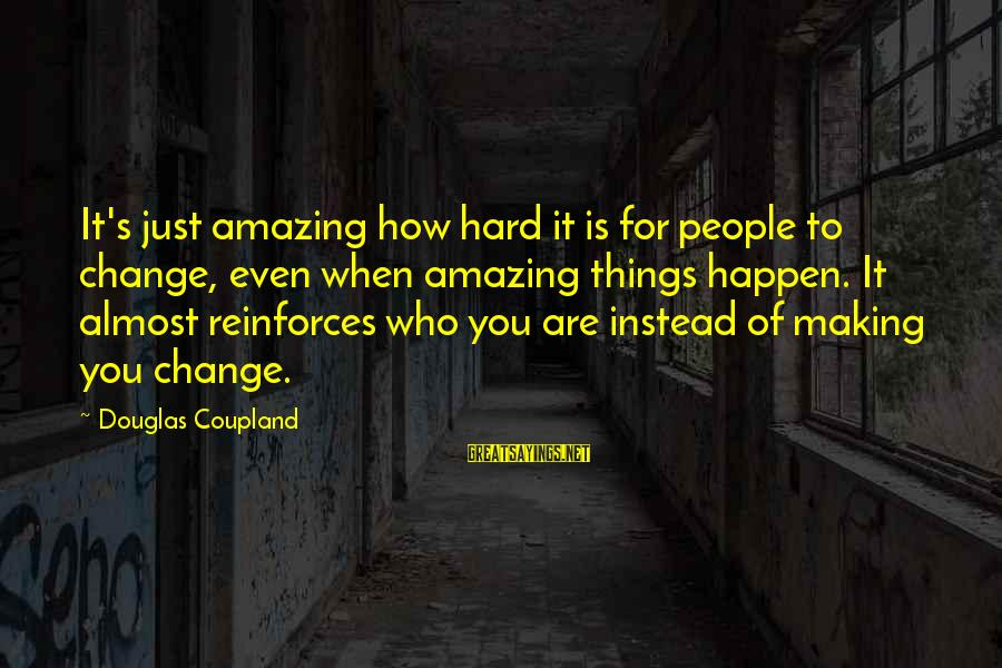 How Hard It Is To Change Sayings By Douglas Coupland: It's just amazing how hard it is for people to change, even when amazing things
