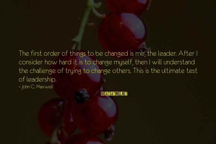 How Hard It Is To Change Sayings By John C. Maxwell: The first order of things to be changed is me, the leader. After I consider