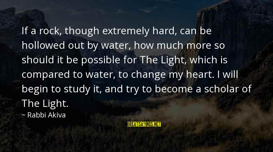 How Hard It Is To Change Sayings By Rabbi Akiva: If a rock, though extremely hard, can be hollowed out by water, how much more
