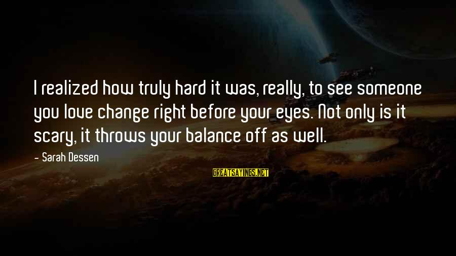 How Hard It Is To Change Sayings By Sarah Dessen: I realized how truly hard it was, really, to see someone you love change right