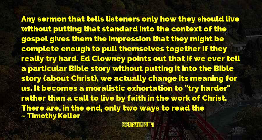 How Hard It Is To Change Sayings By Timothy Keller: Any sermon that tells listeners only how they should live without putting that standard into